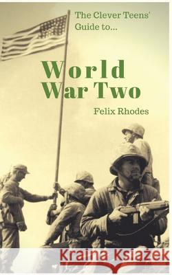 The Clever Teens' Guide to World War Two Felix Rhodes 9781838013400