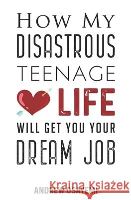 How My Disastrous Teenage Love Life Will Get You Your Dream Job Andrew Osayemi 9781838202217