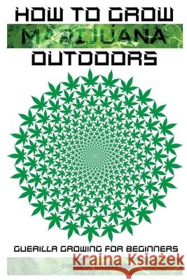 How to Grow Marijuana Outdoors: Guerilla Growing for Beginners Carlos M 9781839380129