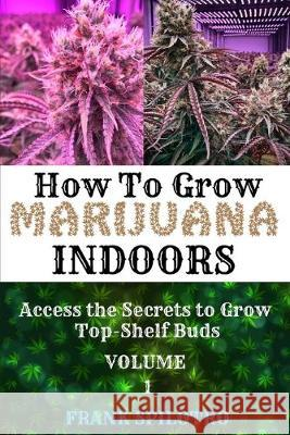 How to Grow Marijuana Indoors: Access the Secrets to Grow Top-Shelf Buds Frank Spilotro 9781839380556
