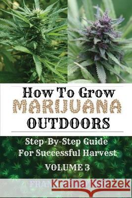 How to Grow Marijuana Outdoors: Step-By-Step Guide for Successful Harvest Frank Spilotro 9781839380617