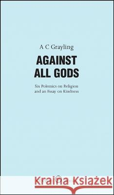 Against All Gods: Six Polemics on Religion and an Essay on Kindness A C Grayling 9781840027280 0