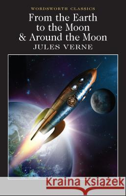 From the Earth to the Moon & Around the Moon Verne Jules 9781840226706 Wordsworth Classics