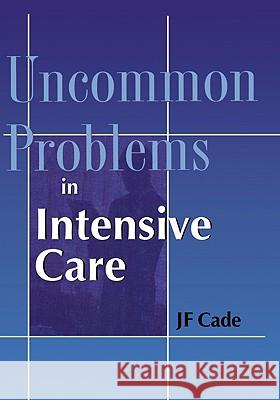 Uncommon Problems in Intensive Care J. F. Cade J. F. Cade Cade 9781841100913