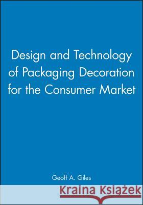Design and Technology of Packaging Decoration for the Consumer Market Geoff A. Giles 9781841271064