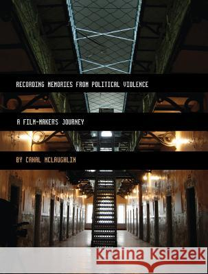Recording Memories from Political Violence: A Film-Maker's Journey Cahal McLaughlin 9781841503011