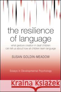 The Resilience of Language : What Gesture Creation in Deaf Children Can Tell Us About How All Children Learn Language Susan Goldin-Meadow Goldin-Meadow Susan                      Goldin-Meadow Goldin-Meadow 9781841694368