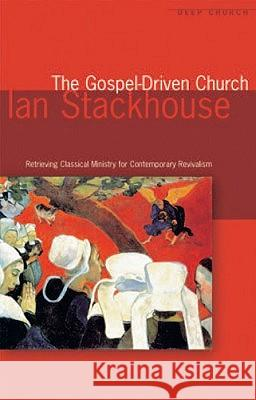 The Gospel Driven Church: Retrieving Classical Ministries for Contemporary Revivalism Ian Stackhouse 9781842272909