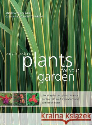 The Encyclopedia of Plants for Your Garden: Choosing the Best Plants for Your Garden with an A-Z Directory and Cultivation Notes Andrew Mikolajksi John Swithinbank 9781843093572