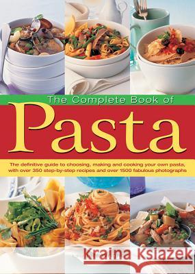 The Complete Book of Pasta: The Definitive Guide to Choosing, Making and Cooking Your Own Pasta, with Over 350 Step-By-Step Recipes and Over 1500 Jenni (Ed) Wright 9781843095453