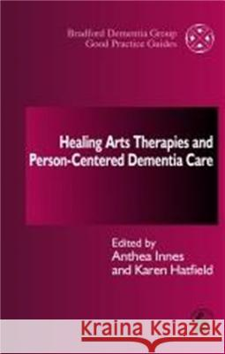 Healing Arts Therapies and Person-Centred Dementia Care Anthea Innes 9781843100386