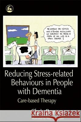 Reducing Stress-related Behaviours in People with Dementia : Care-Based Therapy Chris Bonner Wayne Madden 9781843103493