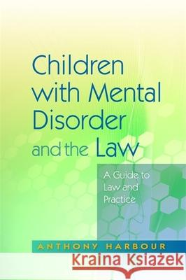 Children with Mental Disorder and the Law: A Guide to Law and Practice Anthony Harbour Mary Mitchell 9781843105763