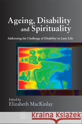 Ageing, Disability and Spirituality : Addressing the Challenge of Disability in Later Life Elizabeth MacKinlay 9781843105848