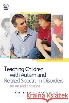 Teaching Children with Autism and Related Spectrum Disorders: An Art and a Science Christy L. Magnusen Tony Attwood 9781843107477