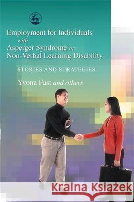Employment for Individuals with Asperger Syndrome or Non-Verbal Learning Disability Yvona Fast 9781843107668