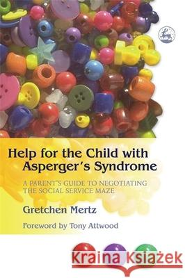 Help for the Child with Asperger's Syndrome : A Parent's Guide to Negotiating the Social Service Maze Gretchen Mertz 9781843107804