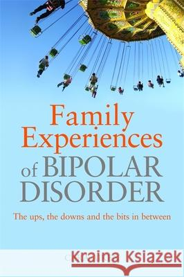 Family Experiences of Bipolar Disorder: The Ups, the Downs and the Bits in Between Cara Aiken 9781843109358