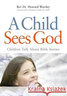 A Child Sees God: Children Talk about Bible Stories Howard Worsley 9781843109723