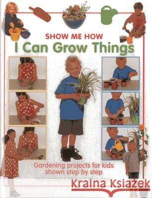 I Can Grow Things: Gardening Projects for Kids Shown Step by Step Sally Walton 9781843227564