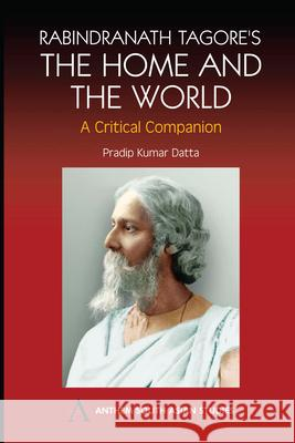 Rabindranath Tagore's the Home and the World: Modern Essays in Criticism Pradip Kumar Datta 9781843310990