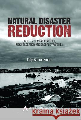 Natural Disaster Reduction: South East Asian Realities, Risk Perception and Global Strategies Dilip Kumar Sinha 9781843317043
