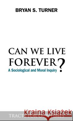 Can We Live Forever? : A Sociological and Moral Inquiry Bryan S. Turner 9781843317807