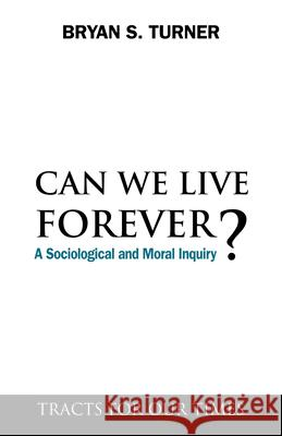 Can We Live Forever? : A Sociological and Moral Inquiry Bryan S. Turner 9781843317944