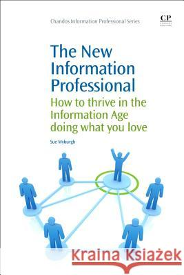 The New Information Professional: How to Thrive in the Information Age Doing What You Love Sue Myburgh 9781843340874