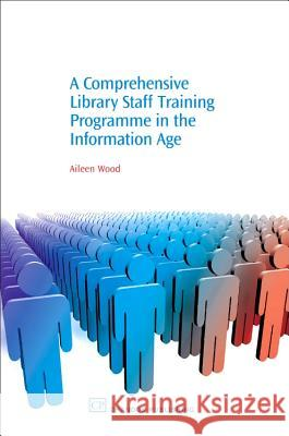 A Comprehensive Library Staff Training Programme in the Information Age Aileen Wood 9781843341185