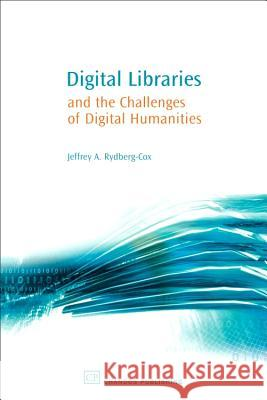 Digital Libraries and the Challenges of Digital Humanities Jeffrey A. Rydberg-Cox Chandos Publishing 9781843341345