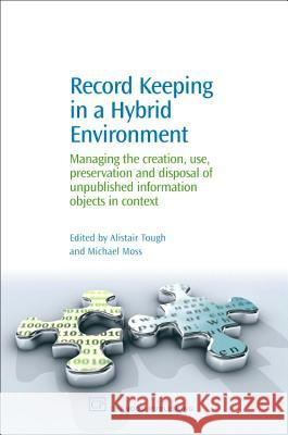 Record Keeping in a Hybrid Environment : Managing the Creation, Use, Preservation and Disposal of Unpublished Information Objects in Context Alistair Tough Michael Moss 9781843341420