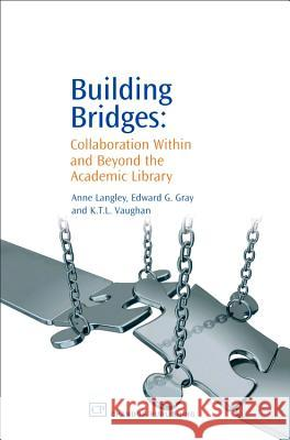 Building Bridges: Collaboration Within and Beyond the Academic Library Anne Langley Edward Gray Ktl Vaughan 9781843341512