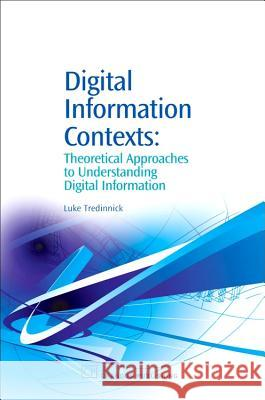 Digital Information Contexts: Theoretical Approaches to Understanding Digital Information Luke Tredinnick 9781843341598