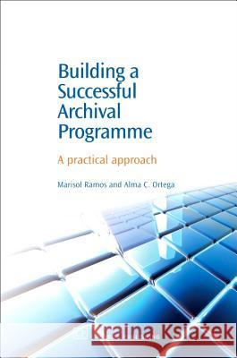 Building a Successful Archival Programme: A Practical Approach Marisol Ramos Alma C. Ortega 9781843341628