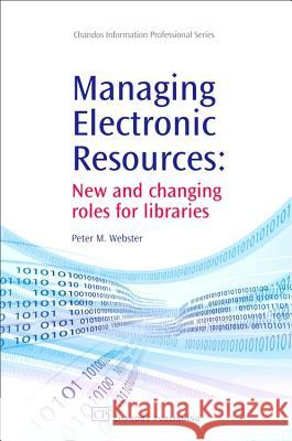 Managing Electronic Resources: New and Changing Roles for Libraries Peter M. Webster 9781843343684