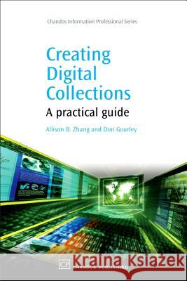 Creating Digital Collections: A Practical Guide Allison B. Zhang Don Gourley 9781843343967