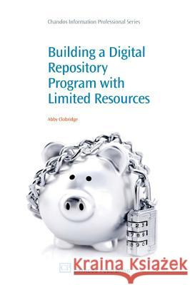 Building a Digital Repository Program with Limited Resources Abby Clobridge 9781843345961