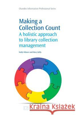 Making a Collection Count: A Holistic Approach to Library Collection Management Holly Hibner 9781843346067
