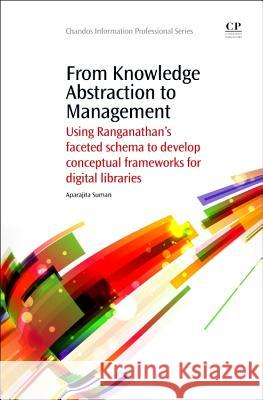 From Knowledge Abstraction to Management: Using Ranganathan's Faceted Schema to Develop Conceptual Frameworks for Digital Libraries Aparajita Suman 9781843347033