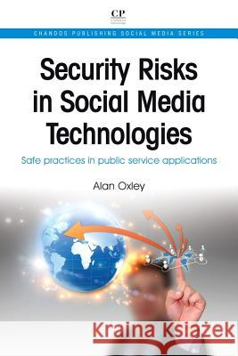 Security Risks in Social Media Technologies: Safe Practices in Public Service Applications Alan Oxley 9781843347149