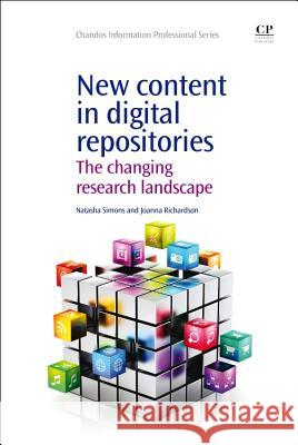 New Content in Digital Repositories : The Changing Research Landscape Natasha Simons Joanna Richardson 9781843347439