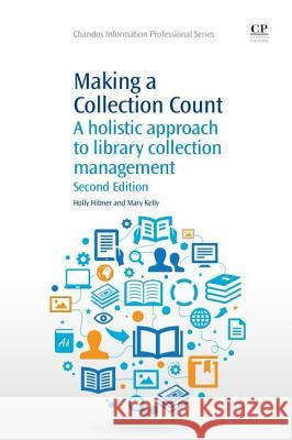 Making a Collection Count: A Holistic Approach to Library Collection Management Holly Hibner Mary Kelly 9781843347606