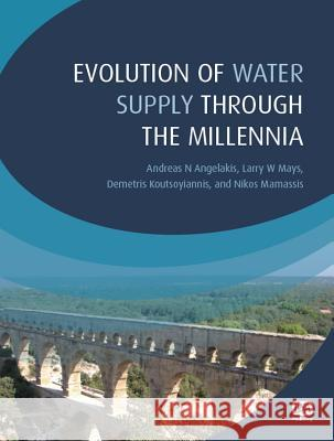 Evolution of Water Supply Through the Millennia Andreas N. Angelakis Larry W. Mays Demetris Koutsoyiannis 9781843395409 IWA Publishing (Intl Water Assoc)