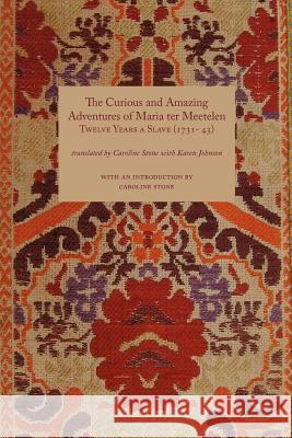 Curious and Amazing Adventures of Maria Ter Meetelen; Twelve Years a Slave, the (1731- 43) Caroline Stone Karen, M.D. Johnson Caroline Stone 9781843822172
