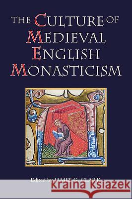 The Culture of Medieval English Monasticism James G. Clark 9781843833215