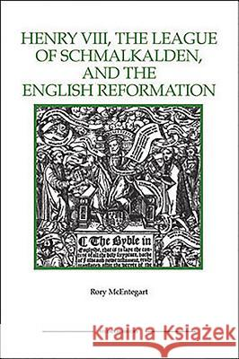 The Henry VIII, the League of Schmalkalden, and the English Reformation Rory McEntegart 9781843836414