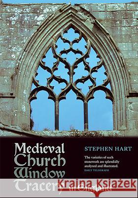 Medieval Church Window Tracery in England Stephen Hart 9781843837602