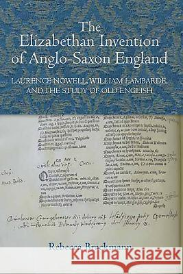 The Elizabethan Invention of Anglo-Saxon England: Laurence Nowell, William Lambarde, and the Study of Old English Rebecca Brackmann 9781843843184