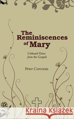 The Reminiscences of Mary: Unheard Voices from the Gospels Peter Corcoran 9781844019076